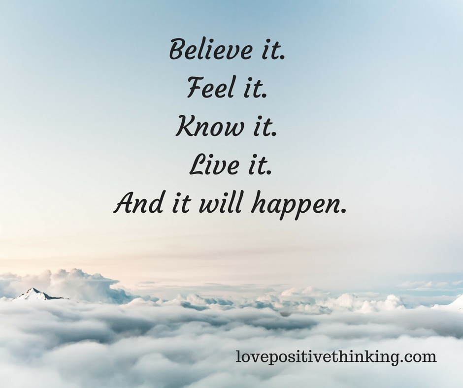 Believe it, feel it, know it, live it, and it will happen