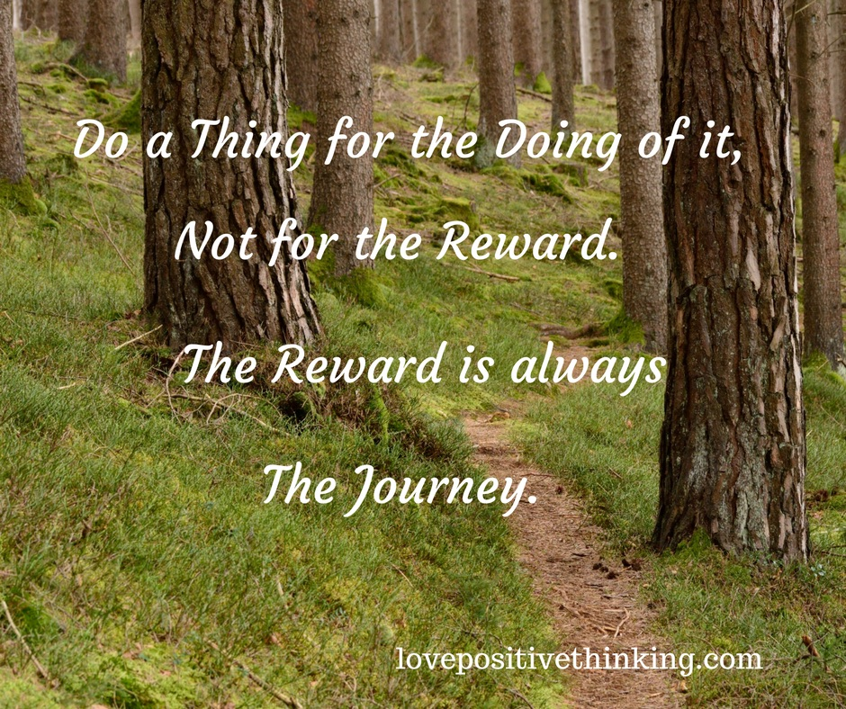 Do a thing for the doing of it, not for the reward. The reward is always the journey.
